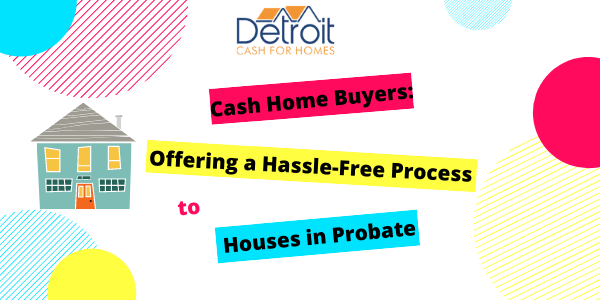 Cash Home Buyers Offering a Hassle-Free Process to Houses in Probate