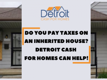 Do You Pay Taxes On An Inherited House? Detroit Cash For Homes Can Help!