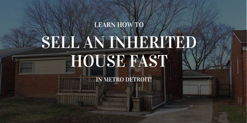 Learn How to Sell an Inherited House Fast in Metro Detroit!