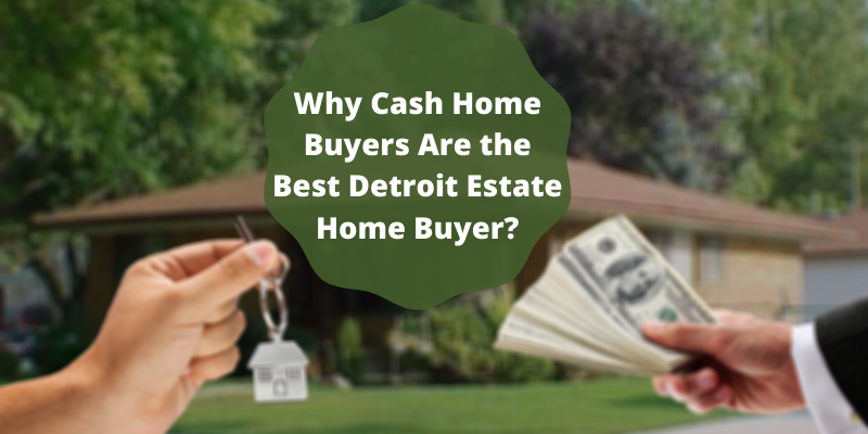 Why Cash Home Buyers Are the Best Detroit Estate Home Buyer?