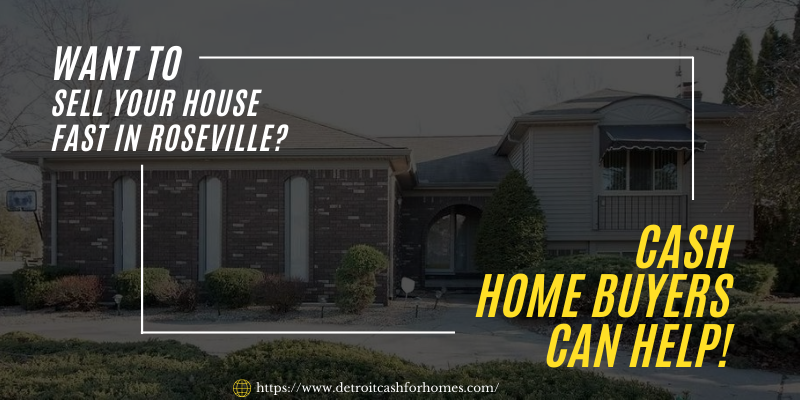 Want To Sell Your House Fast in Roseville? Cash Home Buyers Can Help!
