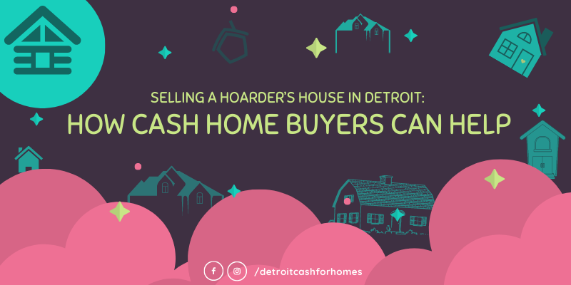 Selling a Hoarder's House in Detroit: How Cash Home Buyers Can Help