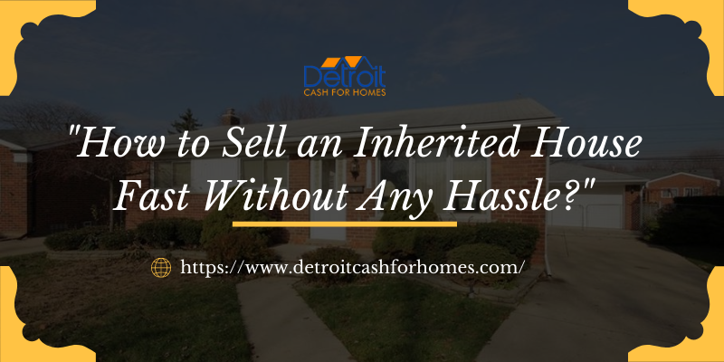 How to Sell an Inherited House Fast Without Any Hassle?