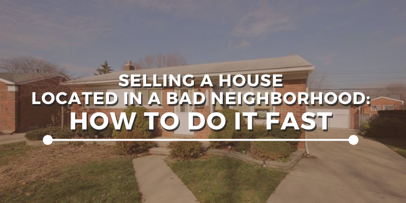 Selling A House Located In a Bad Neighborhood: How to Do It Fast