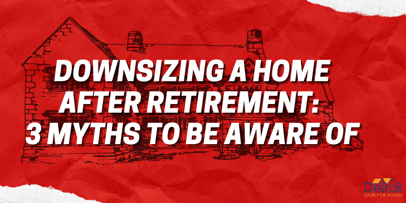 Downsizing a Home after Retirement: 3 Myths to Be Aware Of