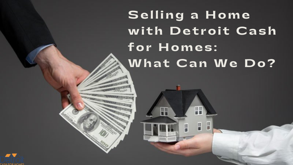 Selling a Home with Detroit Cash for Homes: What Can We Do?