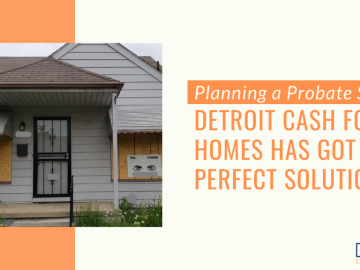 Planning a Probate Sale: Detroit Cash For Homes Has Got the Perfect Solution