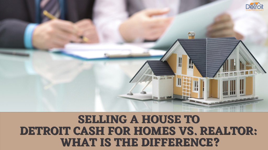 Selling a House to Detroit Cash For Homes Vs. Realtor: What is the Difference?
