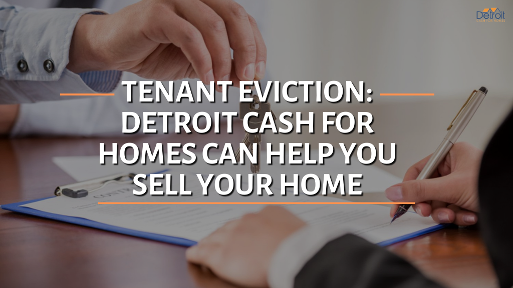 Tenant Eviction: Detroit Cash For Homes Can Help You Sell Your Home