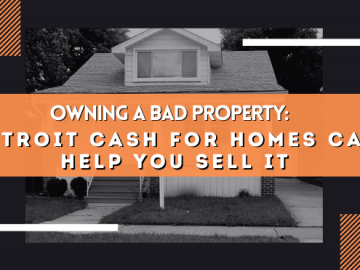 Owning a Bad Property: Detroit Cash For Homes Can Help You Sell It