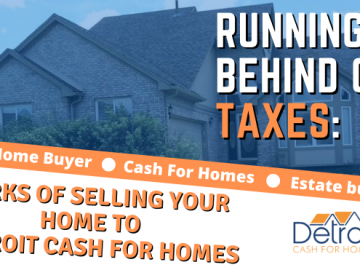 Running Behind on Taxes: Perks of Selling Your Home to Detroit Cash For Homes