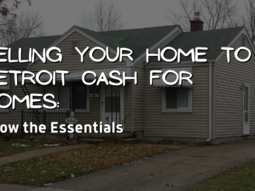 Selling Your Home to Detroit Cash For Homes: Know the Essentials