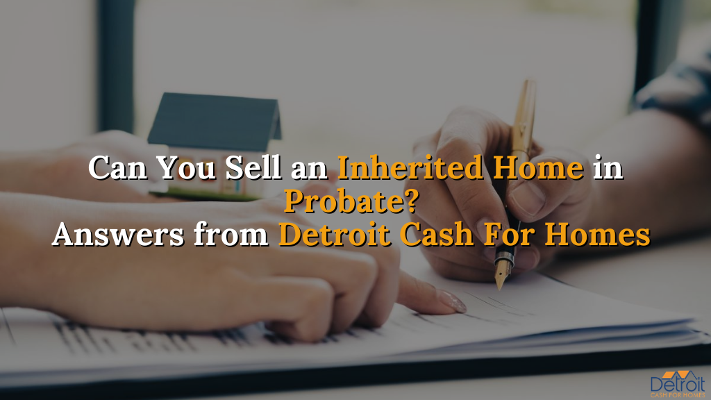 Can You Sell an Inherited Home in Probate? Answers from Detroit Cash For Homes