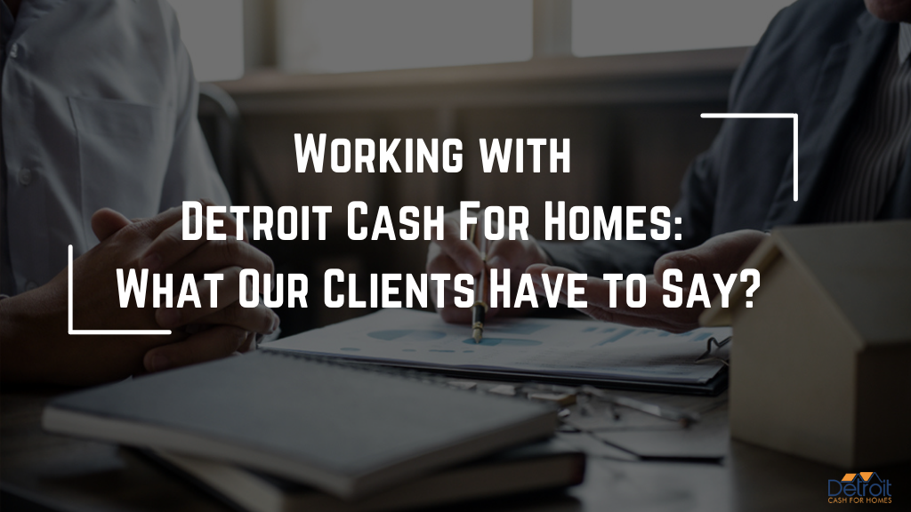 Working with Detroit Cash For Homes: What Our Clients Have to Say?