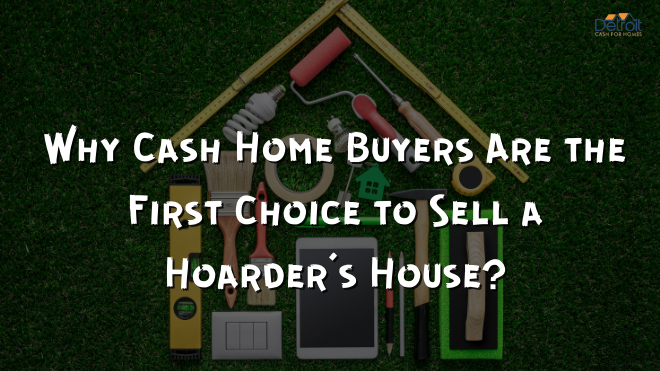 Why Cash Home Buyers Are the First Choice to Sell a Hoarder's House