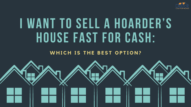 I Want to Sell a Hoarder's House Fast for Cash: Which is the Best Option?