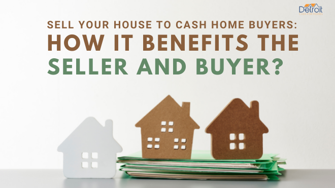 Sell Your House to Cash Home Buyers: How it Benefits the Seller and Buyer?