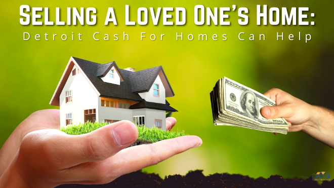 Selling a Loved One's Home: Detroit Cash For Homes Can Help