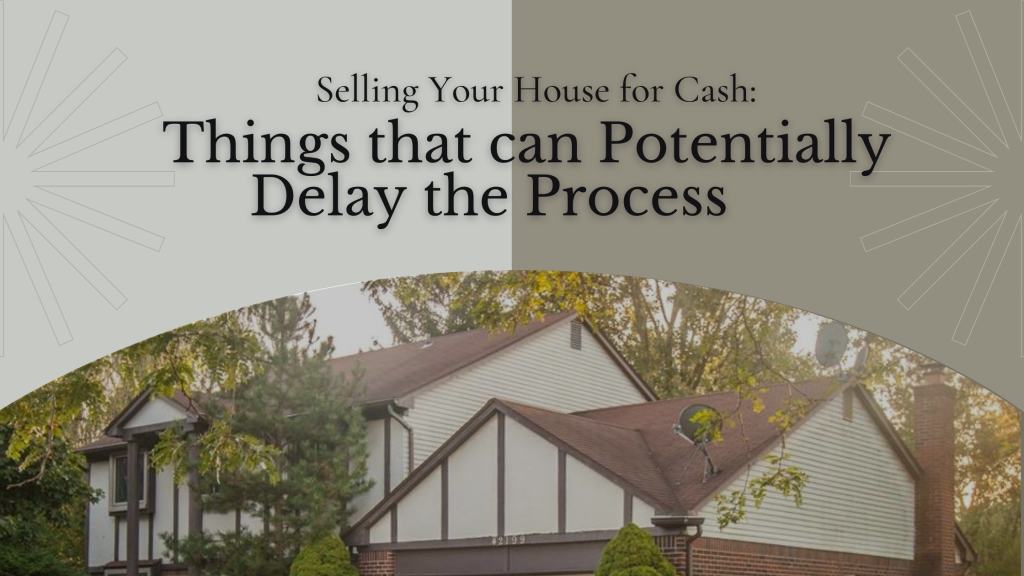 Selling Your House for Cash: Things that can Potentially Delay the Process