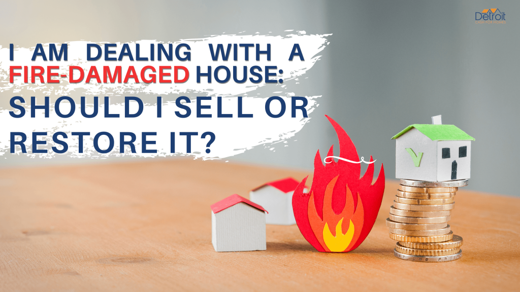 I Am Dealing with a Fire-Damaged House: Should I Sell or Restore It?